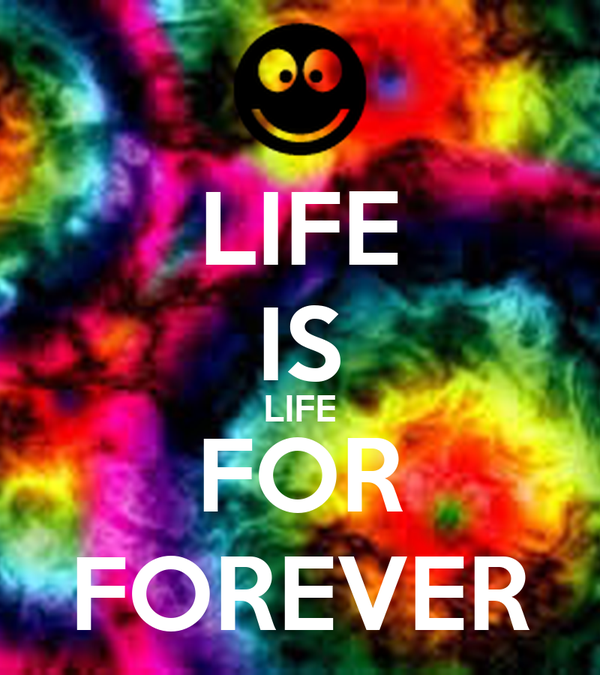 LIFE IS LIFE FOR FOREVER
