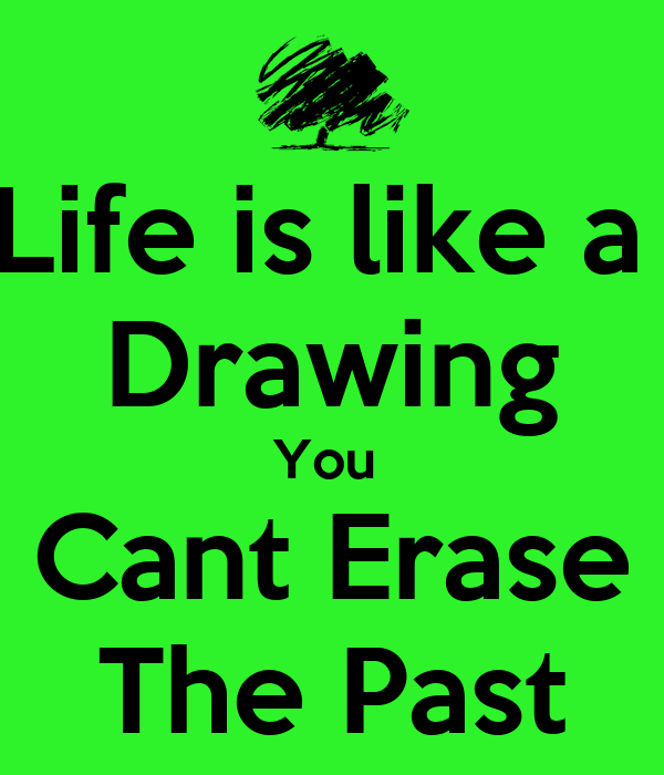 Life is like a  Drawing You  Cant Erase The Past