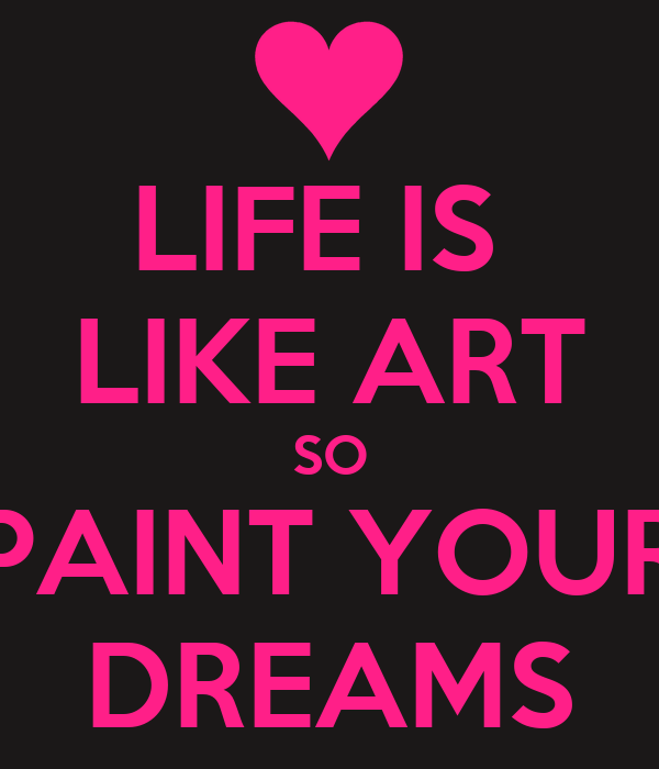 LIFE IS  LIKE ART SO PAINT YOUR DREAMS