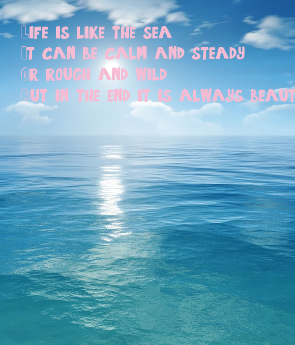Life is like the sea, It can be calm and steady, Or rough and wild, But in the end it is always beautiful.