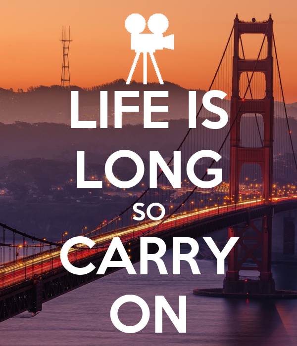 LIFE IS LONG SO CARRY ON