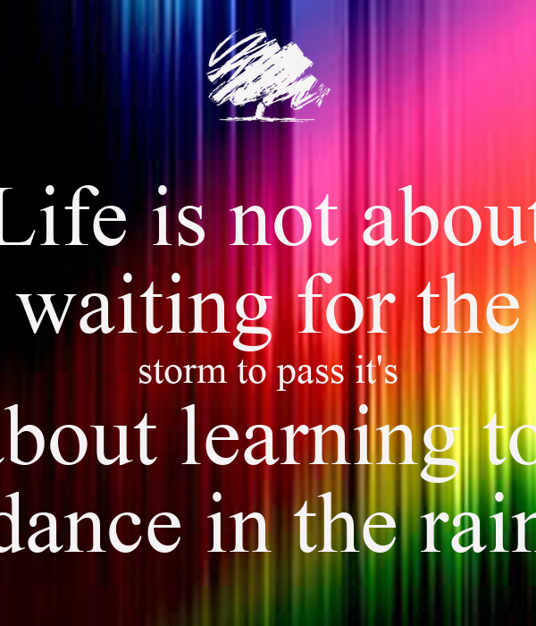 Life is not about waiting for the  storm to pass it's  about learning to  dance in the rain