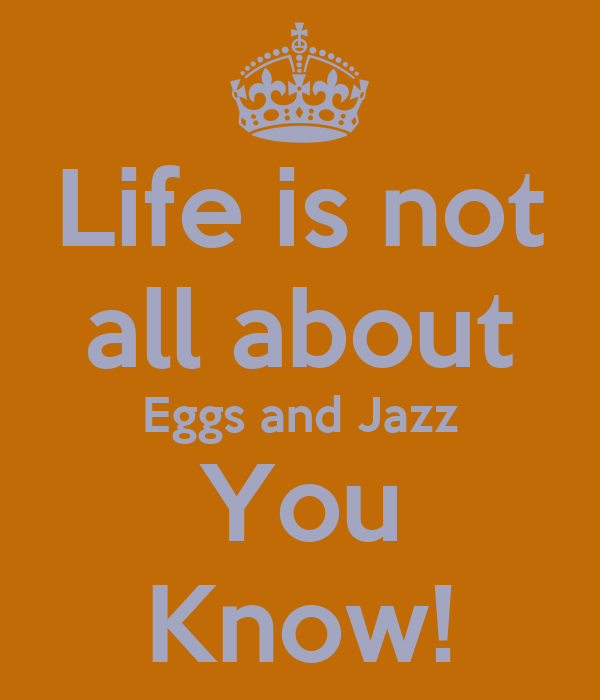 Life is not all about Eggs and Jazz You Know!