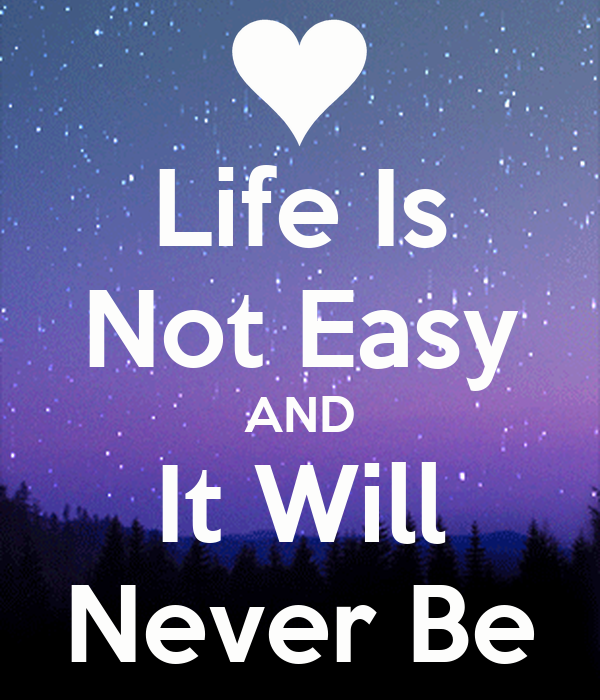 Life Is Not Easy AND It Will Never Be