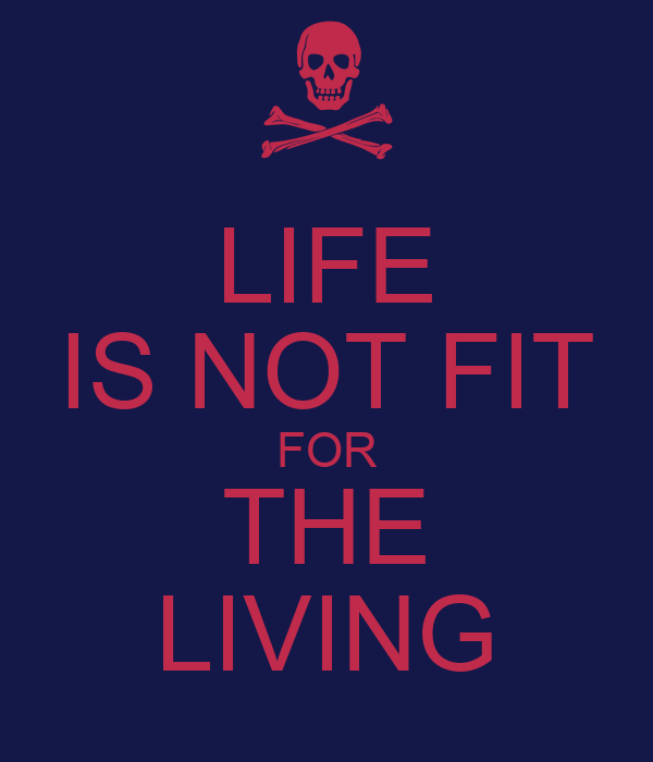 LIFE IS NOT FIT FOR THE LIVING