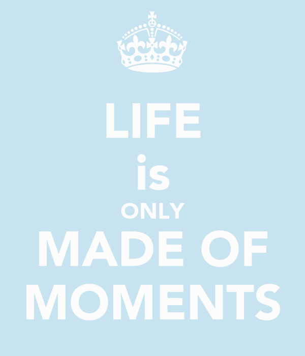 LIFE is ONLY MADE OF MOMENTS
