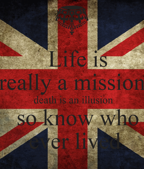 Life is really a mission  death is an illusion   so know who  ever lived
