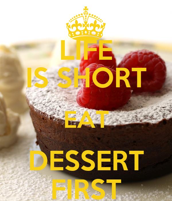 LIFE IS SHORT EAT DESSERT FIRST