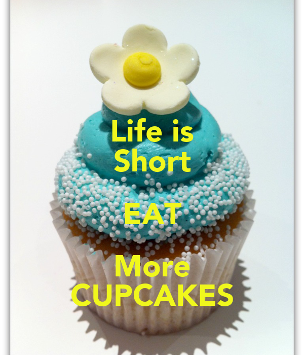 Life is Short EAT More CUPCAKES
