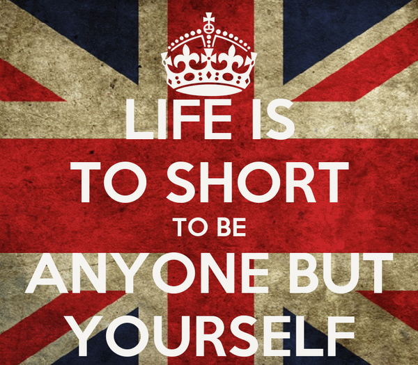 LIFE IS TO SHORT TO BE ANYONE BUT YOURSELF