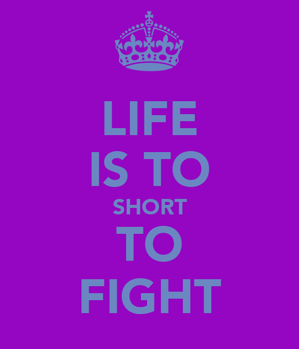LIFE IS TO SHORT TO FIGHT