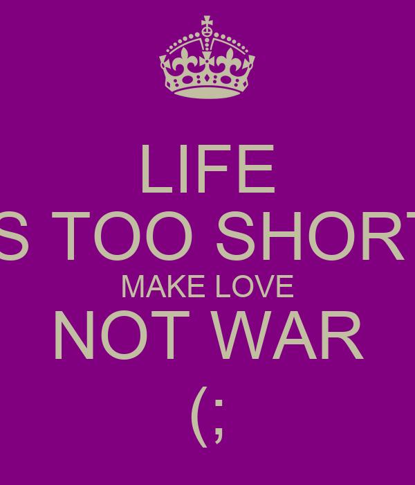 LIFE IS TOO SHORT MAKE LOVE NOT WAR (;