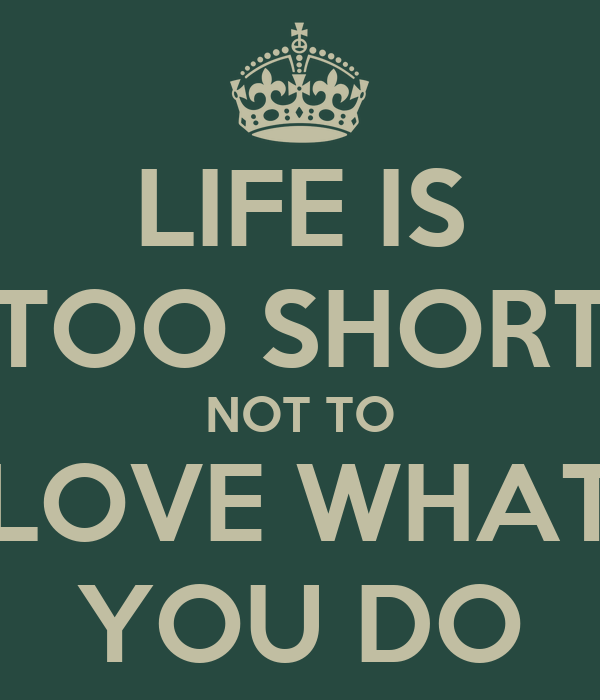 LIFE IS TOO SHORT NOT TO LOVE WHAT YOU DO