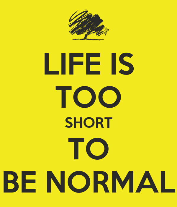 LIFE IS TOO SHORT TO BE NORMAL