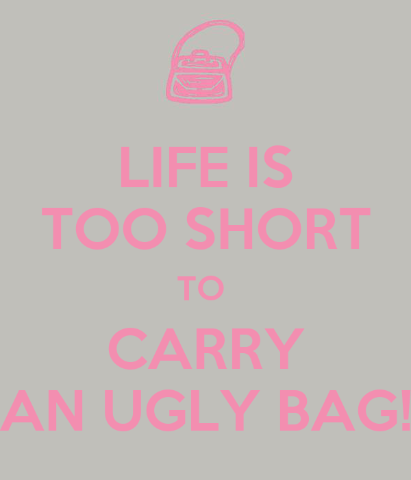 LIFE IS TOO SHORT TO  CARRY AN UGLY BAG!