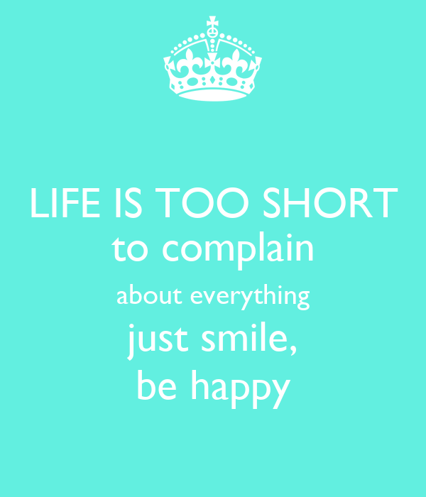 LIFE IS TOO SHORT to complain about everything just smile, be happy