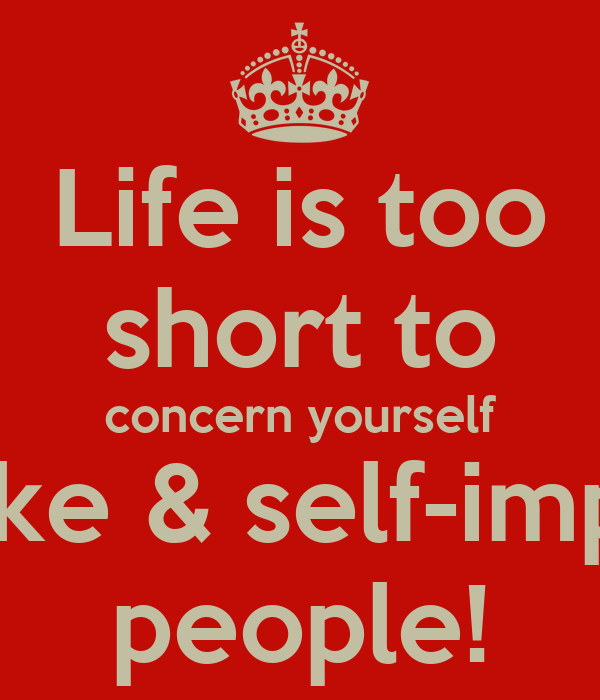 Life is too short to concern yourself with fake & self-important people!