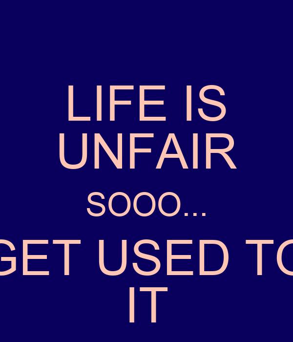 LIFE IS UNFAIR SOOO... GET USED TO IT