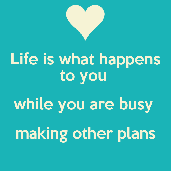 Life is what happens to you  while you are busy  making other plans