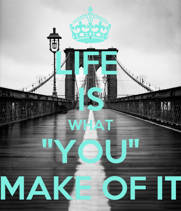 "LIFE  IS WHAT ""YOU"" MAKE OF IT"