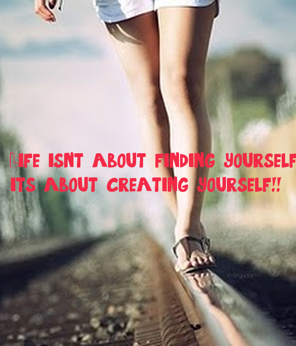 Life isn't about finding yourself....