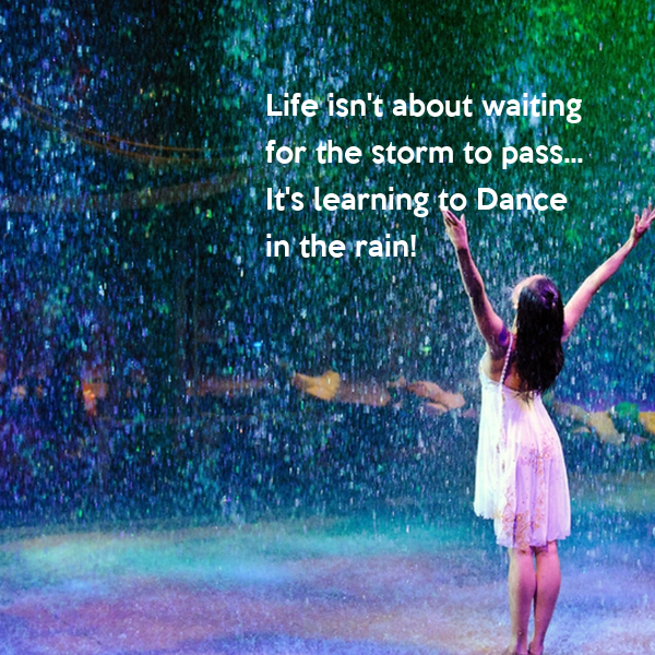 Life isn't about waiting  for the storm to pass... It's learning to Dance in the rain!