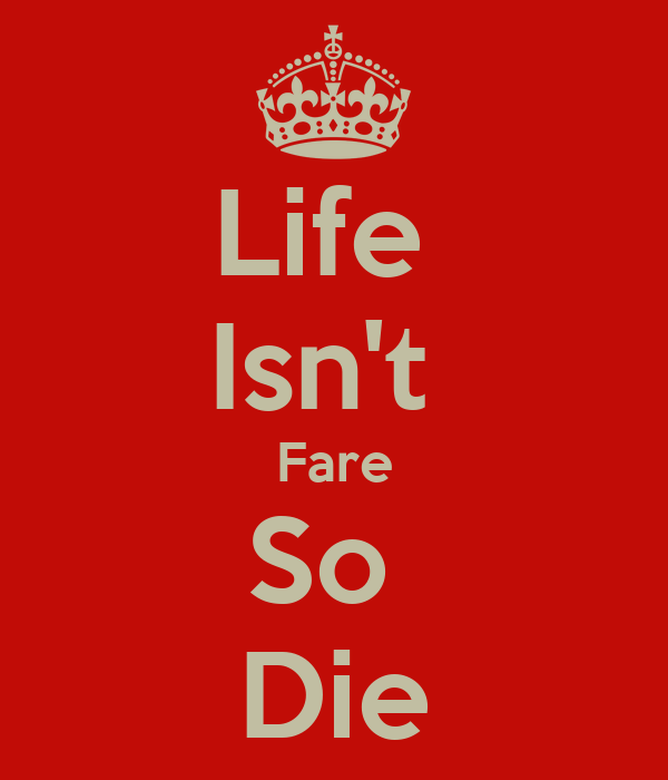 Life  Isn't  Fare So  Die