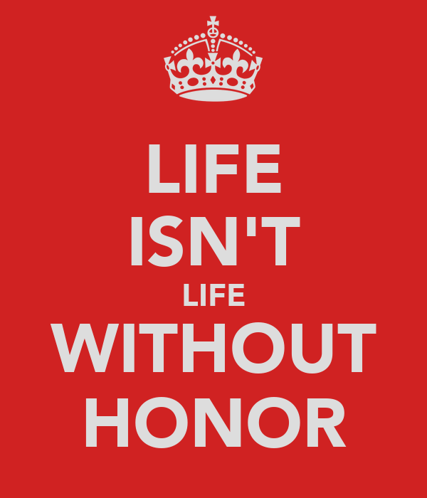 LIFE ISN'T LIFE WITHOUT HONOR