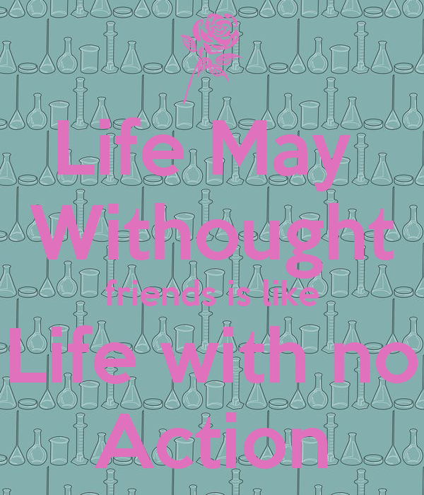 Life May  Withought friends is like Life with no Action