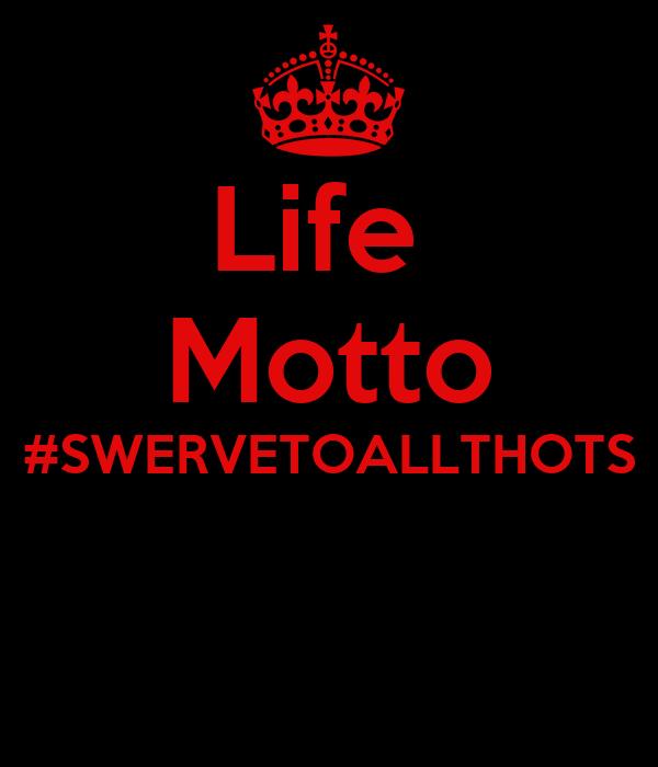 Life  Motto #SWERVETOALLTHOTS