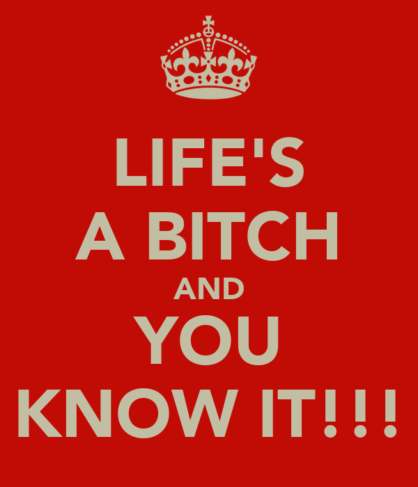 LIFE'S A BITCH AND YOU KNOW IT!!!