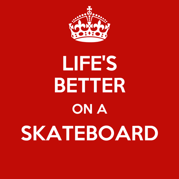 LIFE'S BETTER ON A SKATEBOARD