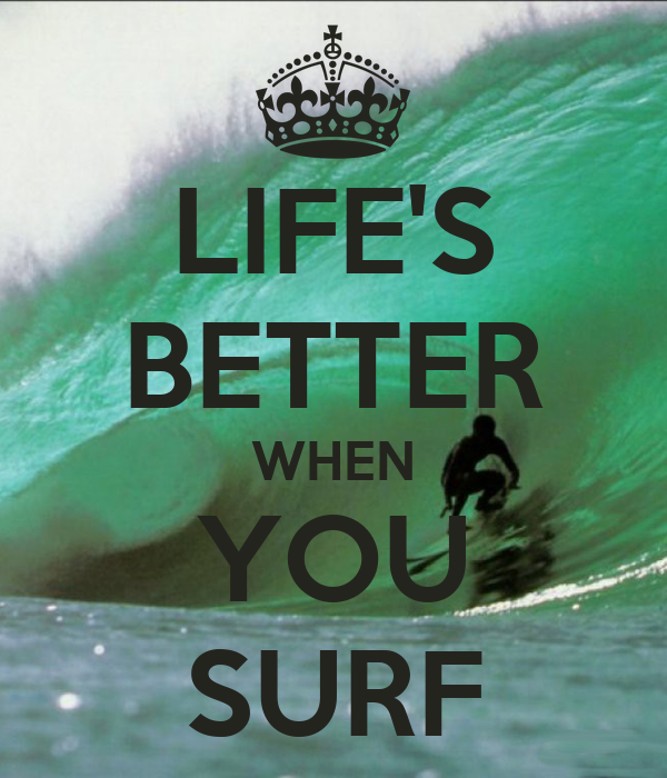 LIFE'S BETTER WHEN YOU SURF