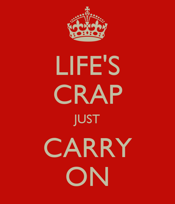 LIFE'S CRAP JUST CARRY ON