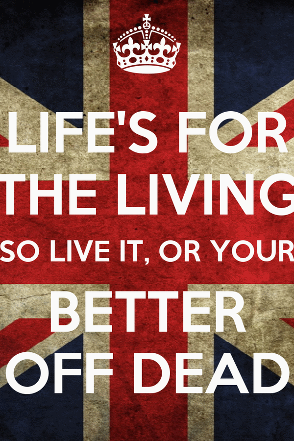 LIFE'S FOR THE LIVING SO LIVE IT, OR YOUR BETTER OFF DEAD