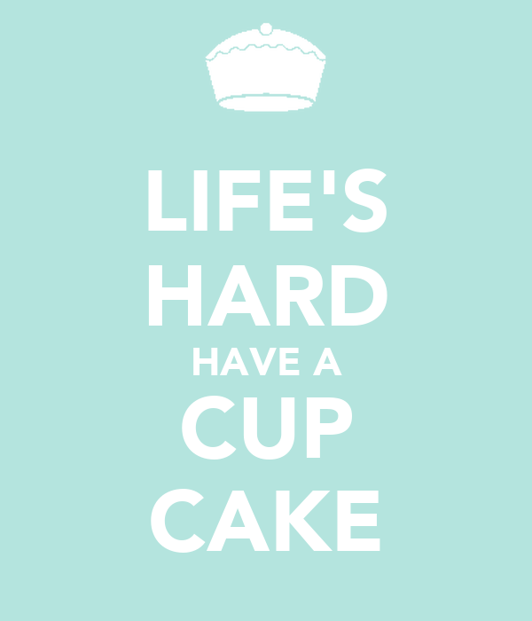 LIFE'S HARD HAVE A CUP CAKE