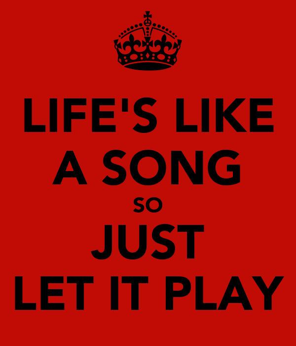 LIFE'S LIKE A SONG SO JUST LET IT PLAY