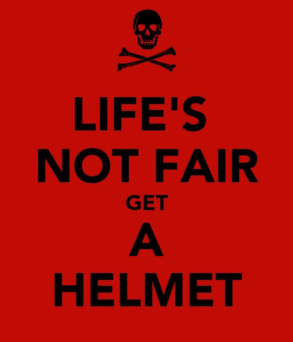 LIFE'S  NOT FAIR GET A HELMET