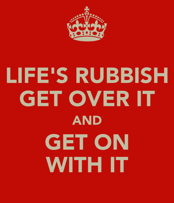 LIFE'S RUBBISH GET OVER IT AND GET ON WITH IT