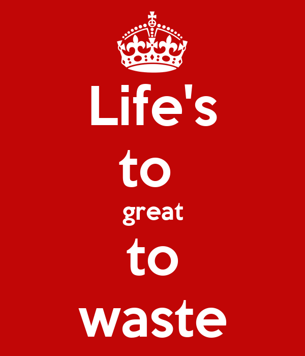 Life's to  great to waste