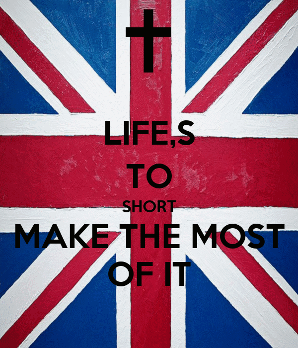 LIFE,S TO SHORT MAKE THE MOST OF IT