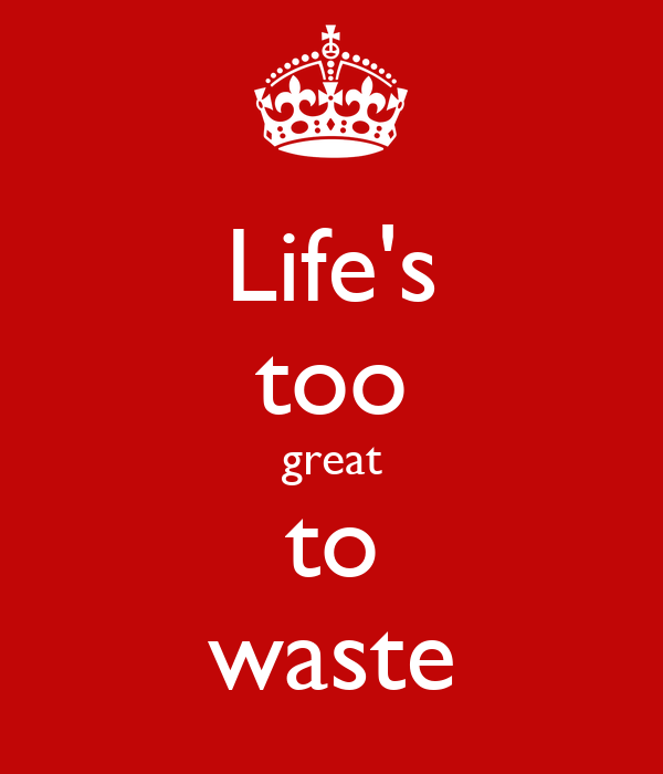 Life's too great to waste