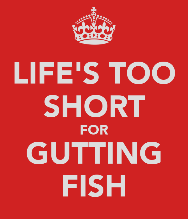 LIFE'S TOO SHORT FOR GUTTING FISH