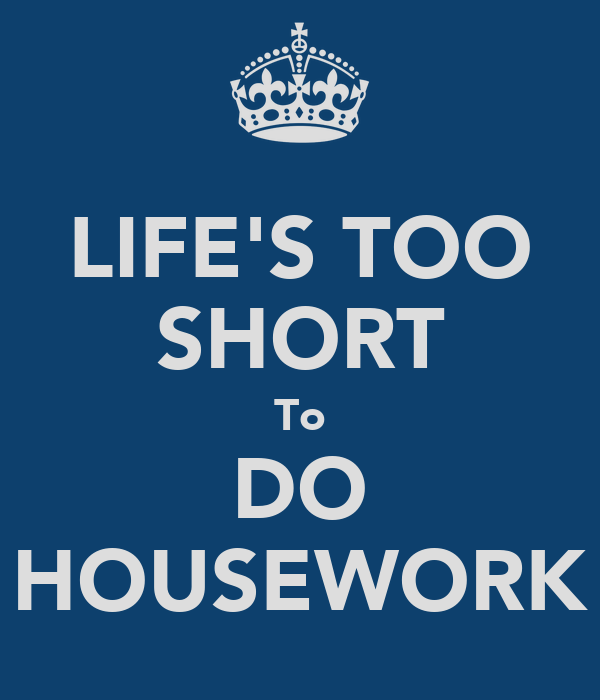 LIFE'S TOO SHORT To DO HOUSEWORK
