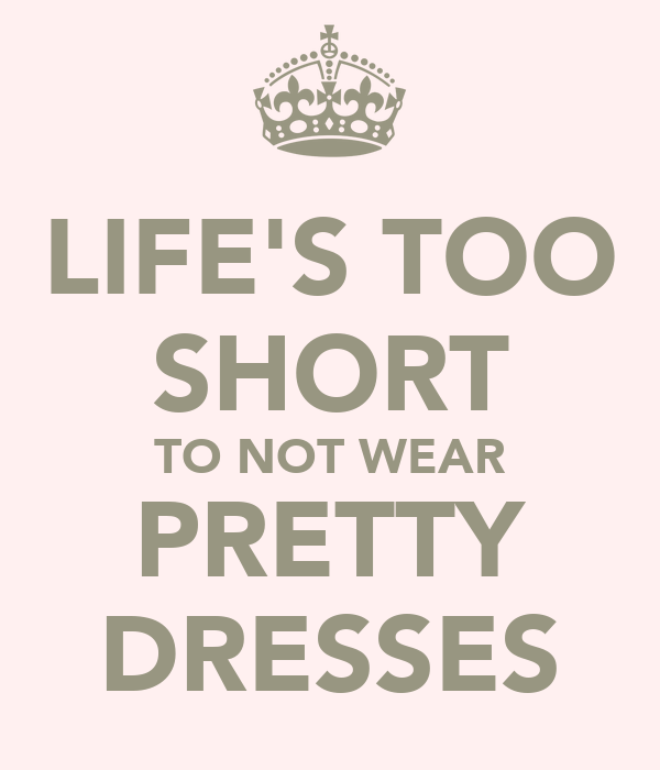 LIFE'S TOO SHORT TO NOT WEAR PRETTY DRESSES