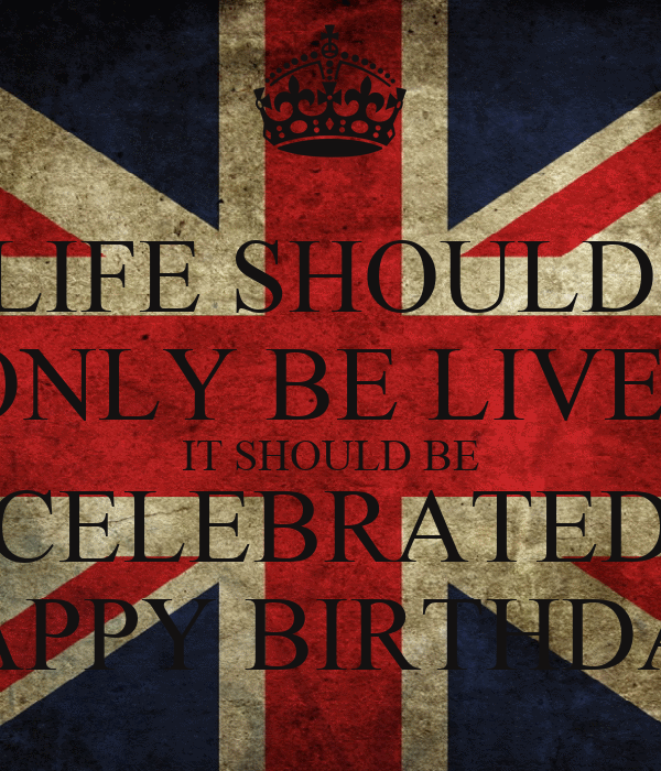 LIFE SHOULD   ONLY BE LIVED IT SHOULD BE CELEBRATED HAPPY BIRTHDAY