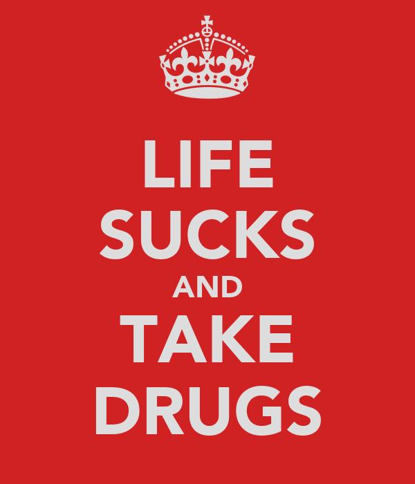 LIFE SUCKS AND TAKE DRUGS