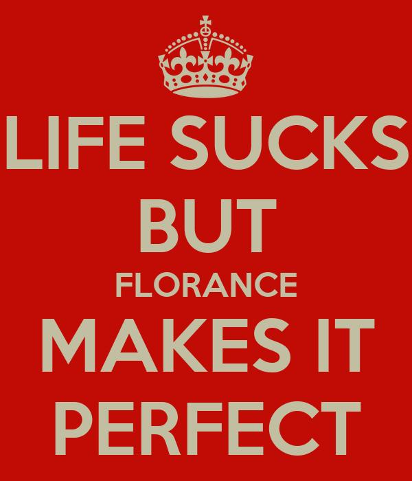 LIFE SUCKS BUT FLORANCE MAKES IT PERFECT
