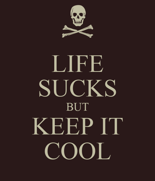 LIFE SUCKS BUT KEEP IT COOL