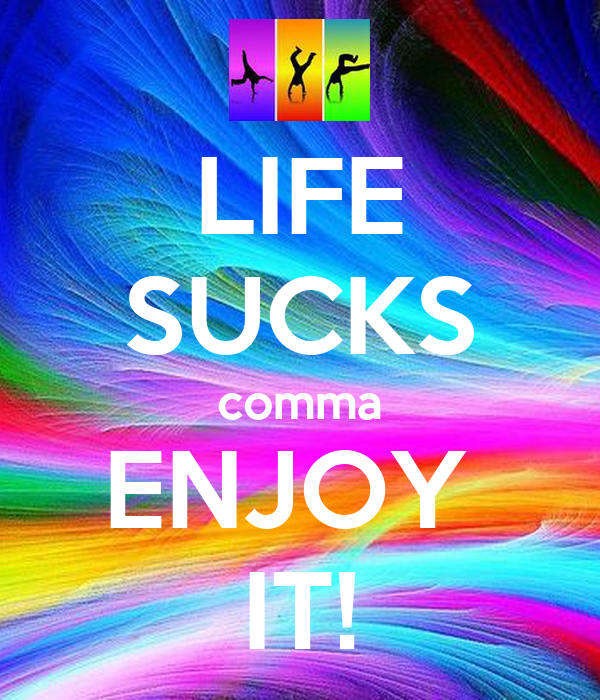 LIFE SUCKS comma ENJOY  IT!